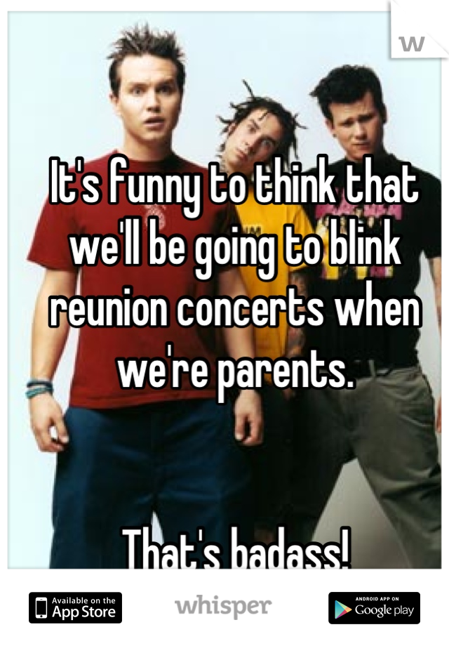 It's funny to think that we'll be going to blink reunion concerts when we're parents.    That's badass!