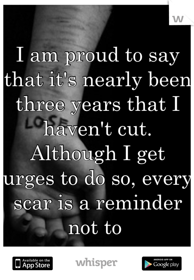 I am proud to say that it's nearly been three years that I haven't cut. Although I get urges to do so, every scar is a reminder not to