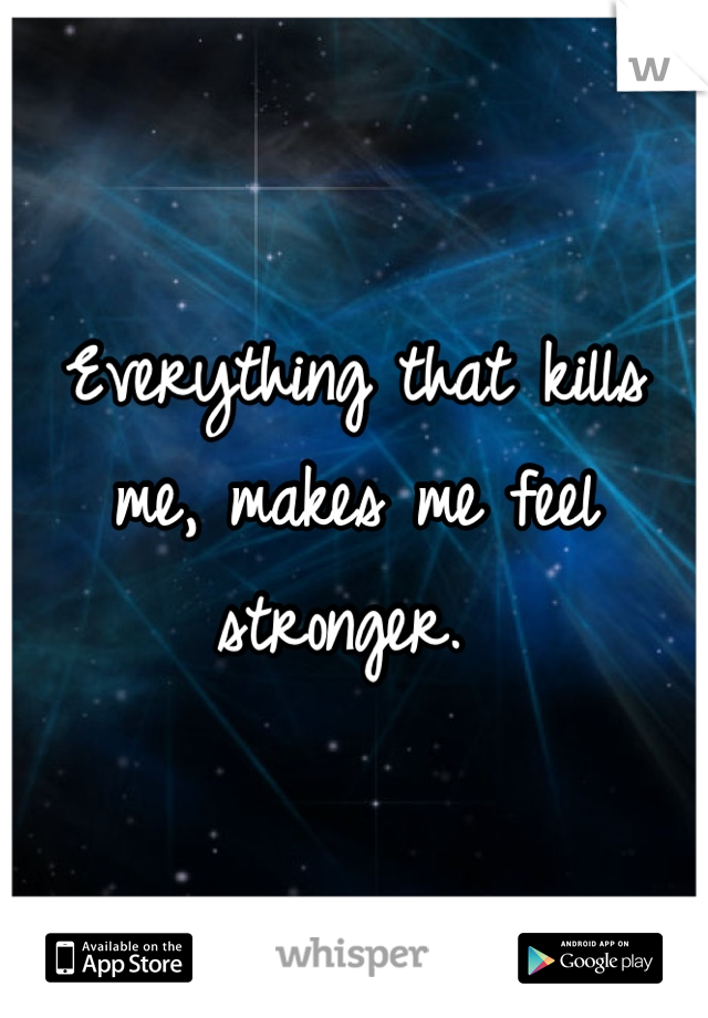 Everything that kills me, makes me feel stronger.