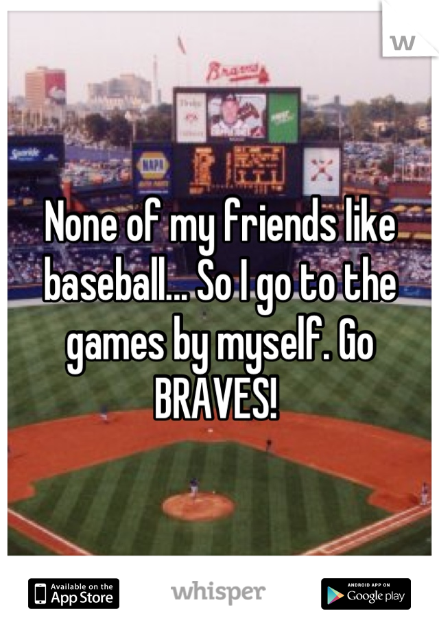 None of my friends like baseball... So I go to the games by myself. Go BRAVES!