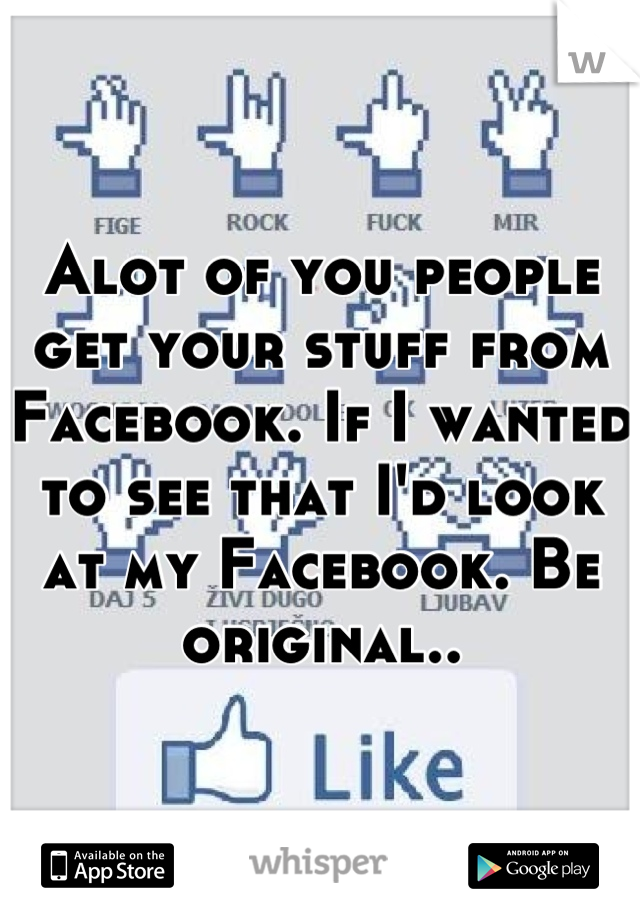 Alot of you people get your stuff from Facebook. If I wanted to see that I'd look at my Facebook. Be original..