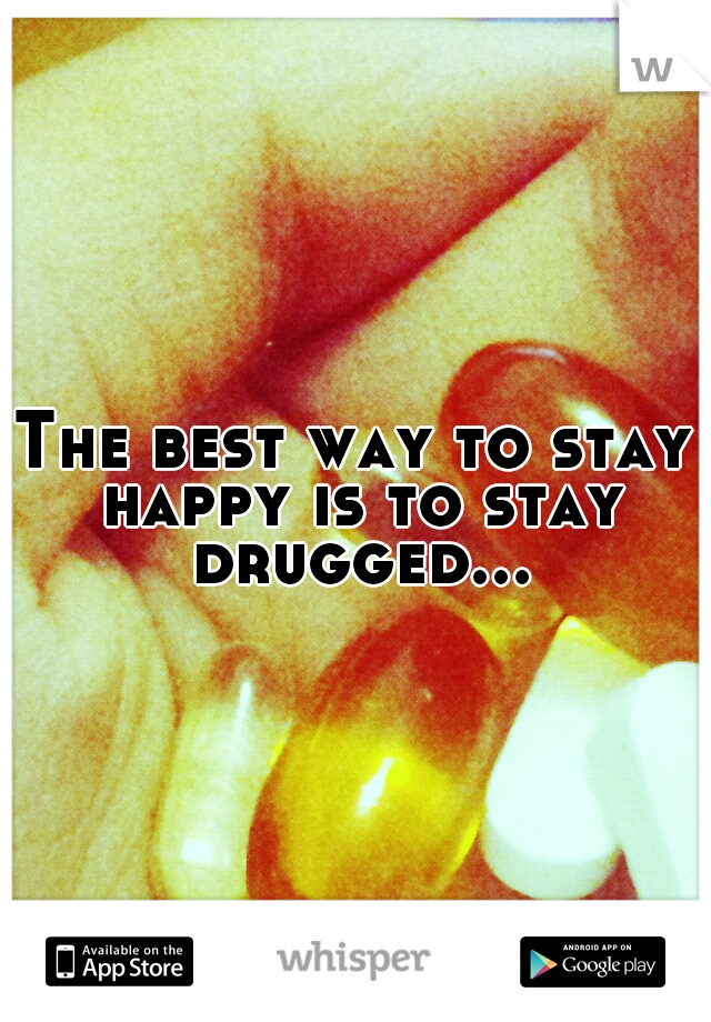 The best way to stay happy is to stay drugged...