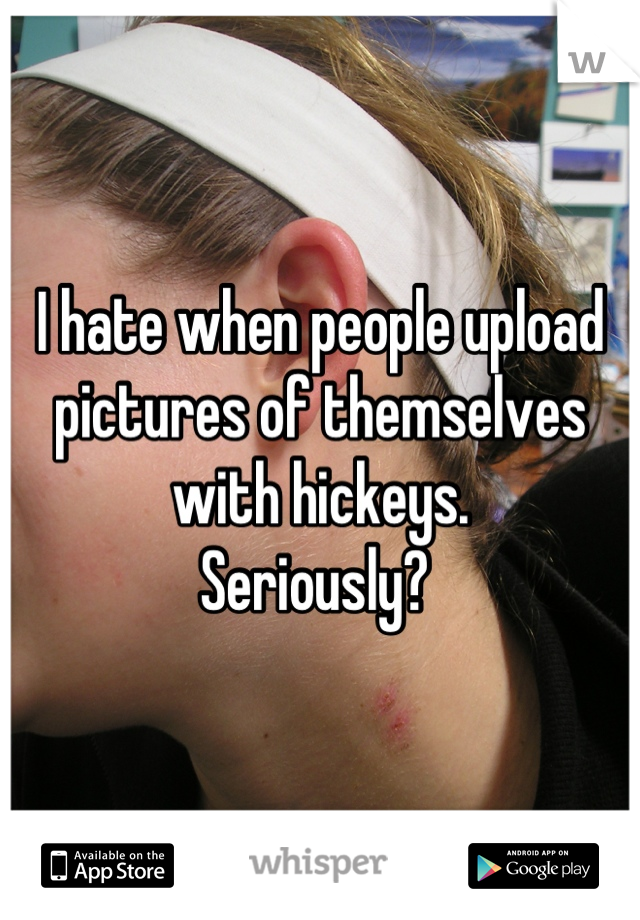 I hate when people upload pictures of themselves with hickeys.  Seriously?