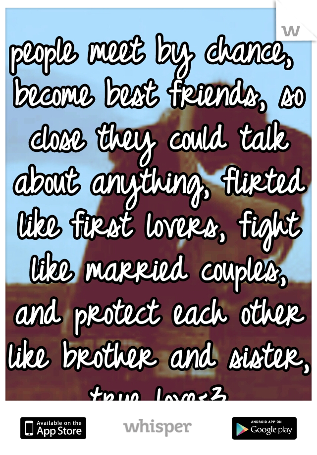 people meet by chance, become best friends, so close they could talk about anything, flirted like first lovers, fight like married couples, and protect each other like brother and sister, true love<3