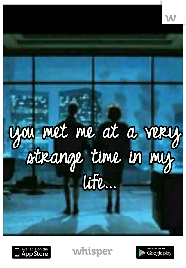 you met me at a very strange time in my life...