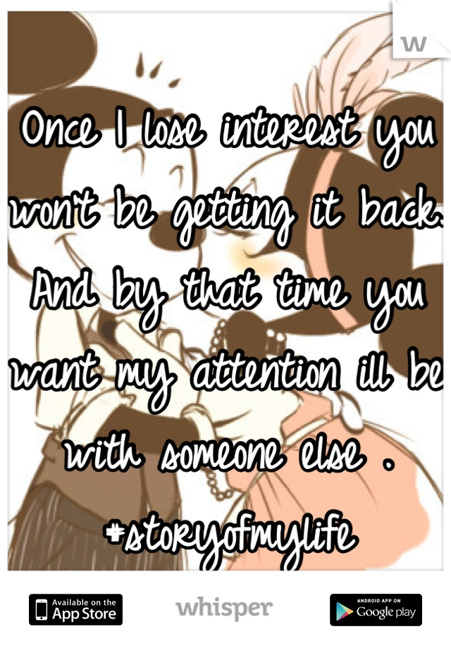 Once I lose interest you won't be getting it back. And by that time you want my attention ill be with someone else . #storyofmylife