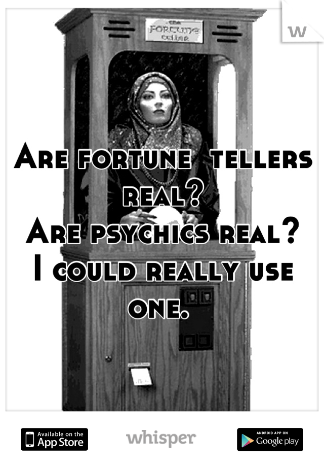 Are fortune  tellers real? Are psychics real?  I could really use one.