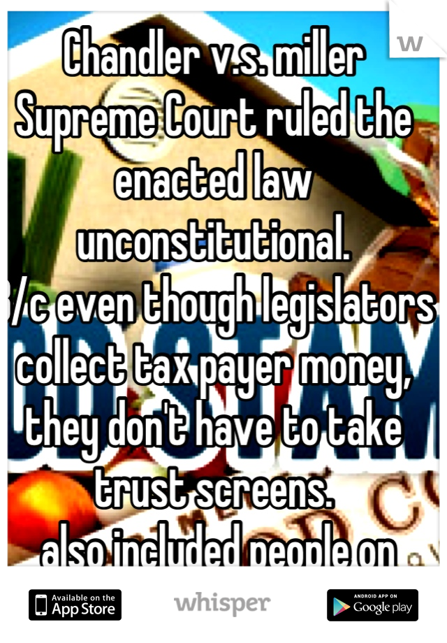 Chandler v.s. miller Supreme Court ruled the enacted law unconstitutional. B/c even though legislators collect tax payer money, they don't have to take trust screens.  also included people on welfare..