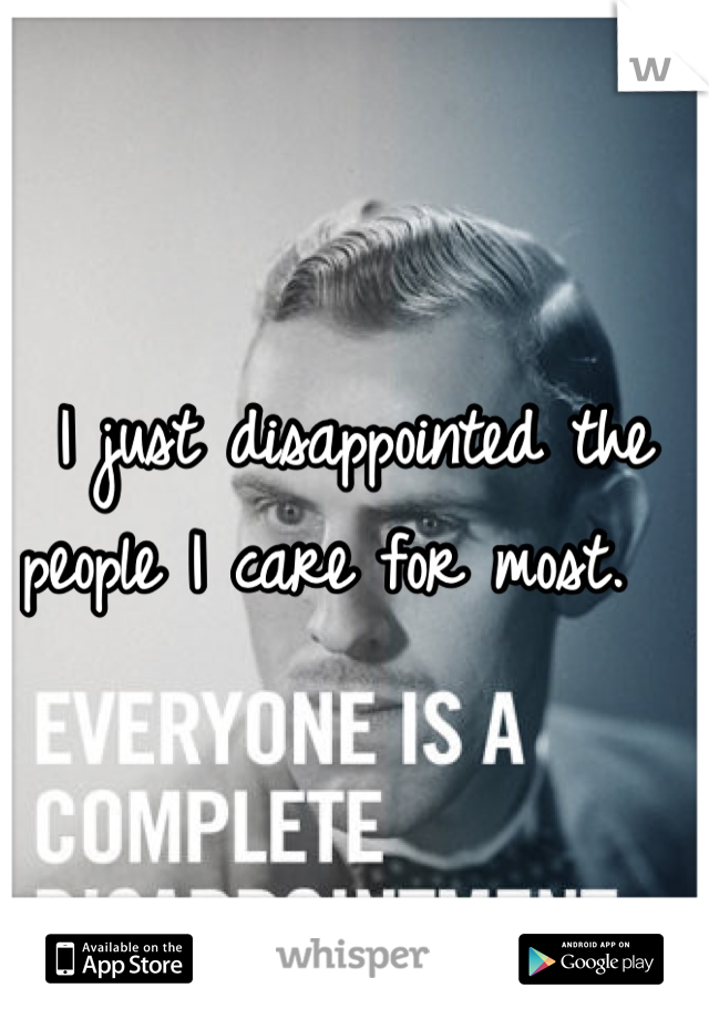 I just disappointed the people I care for most.