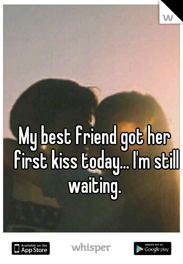 My best friend got her first kiss today... I'm still waiting.