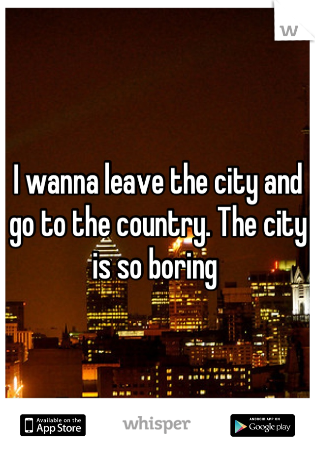 I wanna leave the city and go to the country. The city is so boring