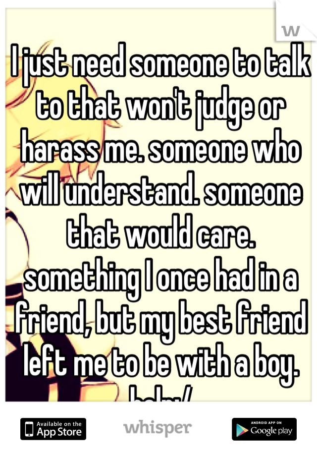 I just need someone to talk to that won't judge or harass me. someone who will understand. someone that would care. something I once had in a friend, but my best friend left me to be with a boy. help:/