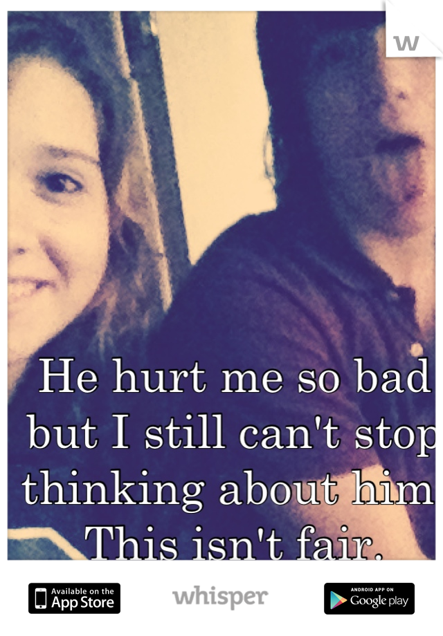He hurt me so bad but I still can't stop thinking about him. This isn't fair.