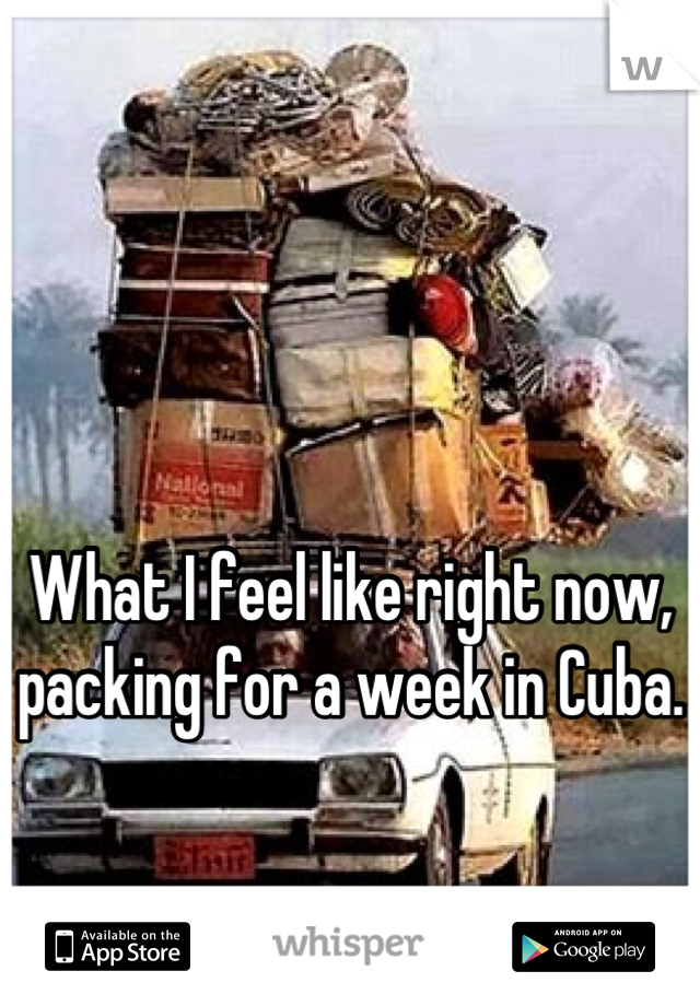What I feel like right now, packing for a week in Cuba.