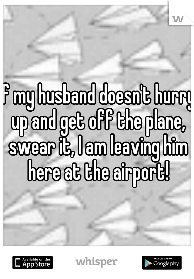 If my husband doesn't hurry up and get off the plane, swear it, I am leaving him here at the airport!