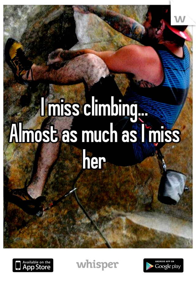 I miss climbing... Almost as much as I miss her