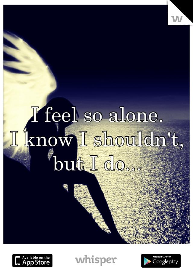 I feel so alone.  I know I shouldn't, but I do...