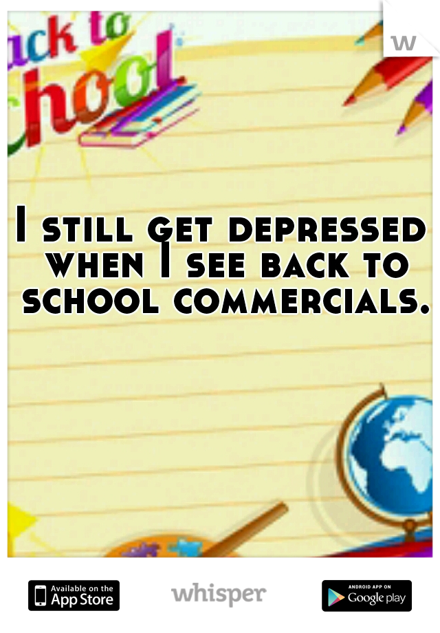 I still get depressed when I see back to school commercials.