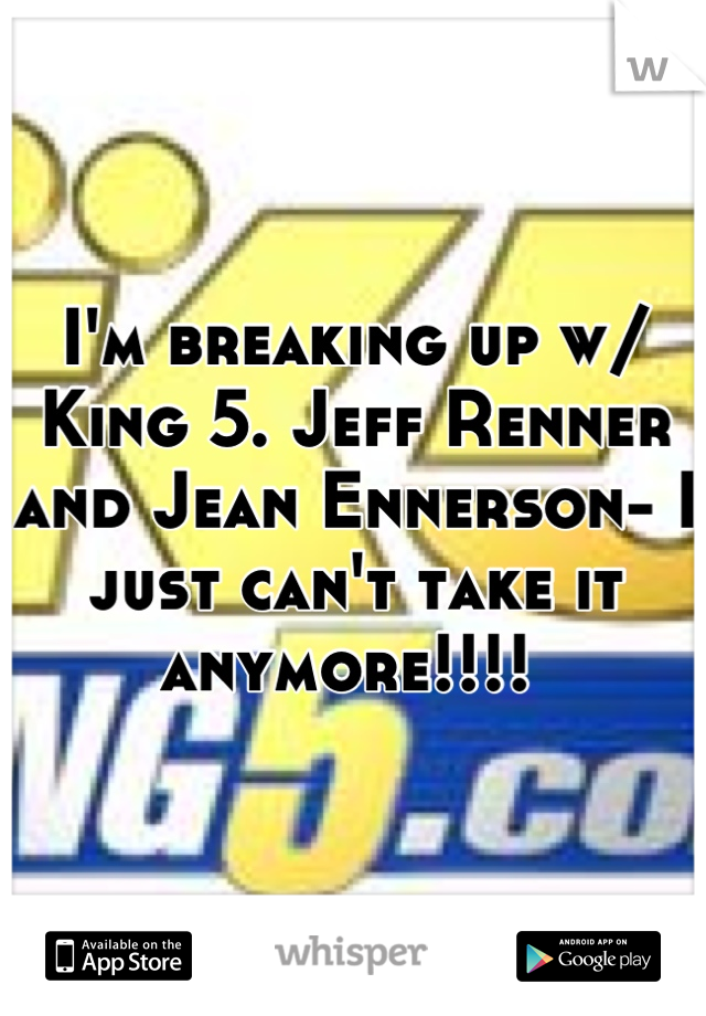 I'm breaking up w/ King 5. Jeff Renner and Jean Ennerson- I just can't take it anymore!!!!