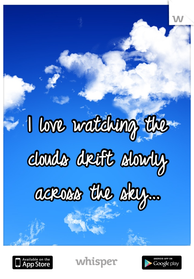 I love watching the clouds drift slowly across the sky...