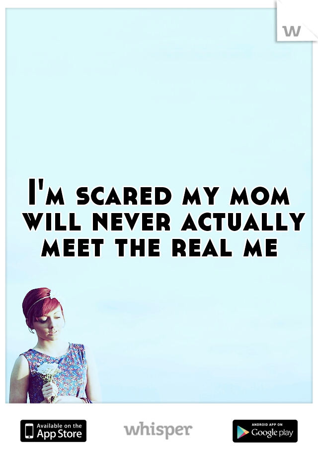 I'm scared my mom will never actually meet the real me