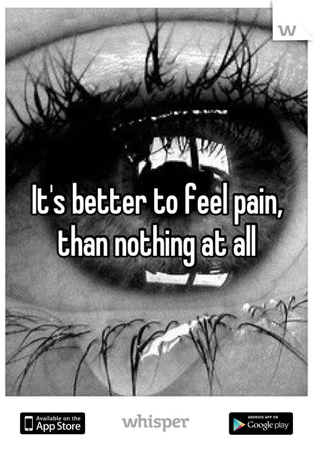 It's better to feel pain, than nothing at all