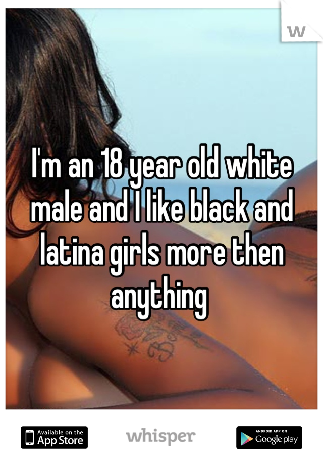 I'm an 18 year old white male and I like black and latina girls more then anything