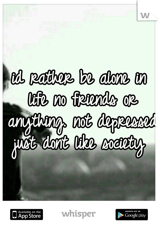 id rather be alone in life no friends or anything. not depressed just dont like society