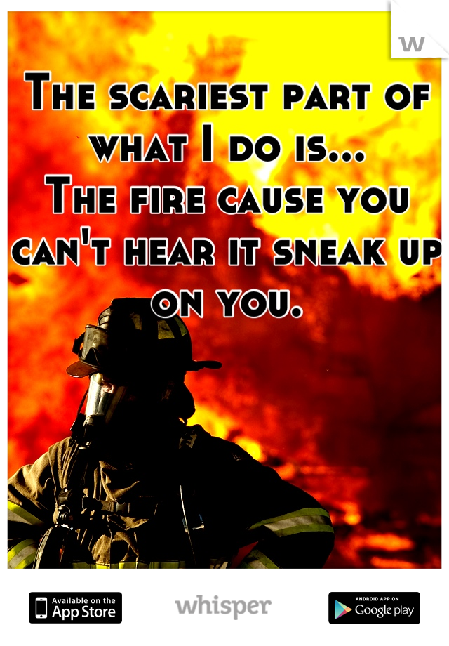 The scariest part of what I do is... The fire cause you can't hear it sneak up on you.