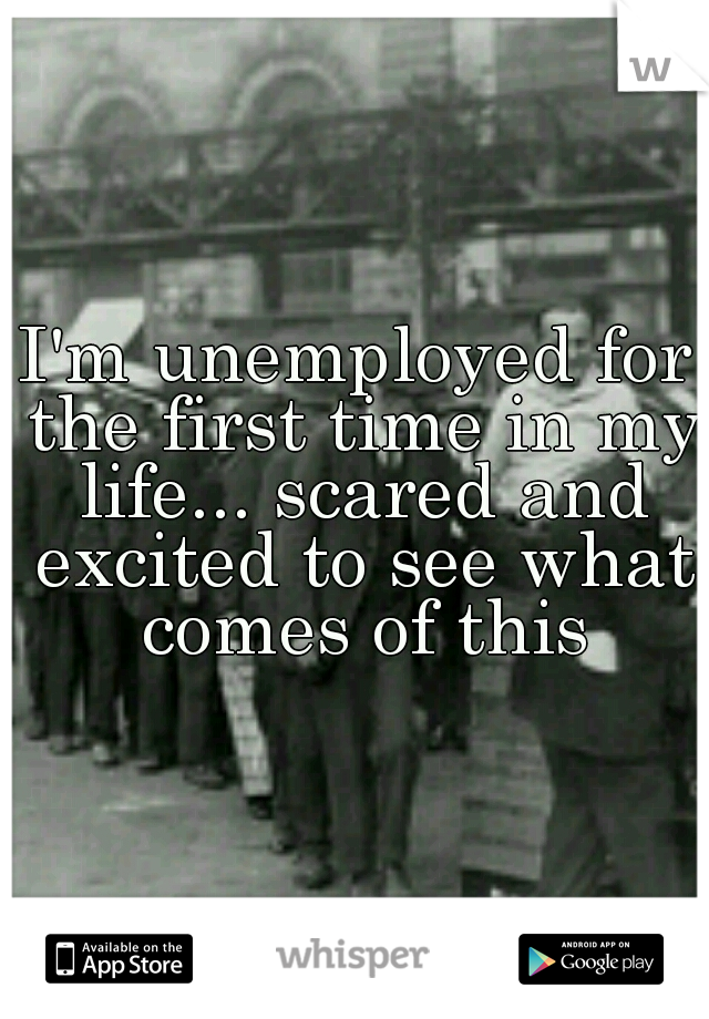I'm unemployed for the first time in my life... scared and excited to see what comes of this