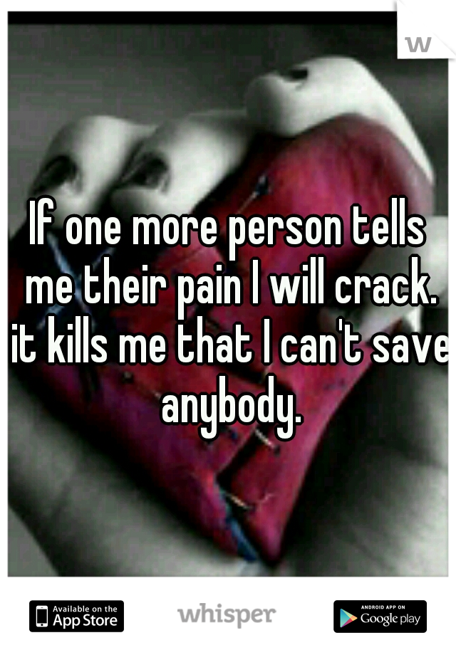 If one more person tells me their pain I will crack. it kills me that I can't save anybody.