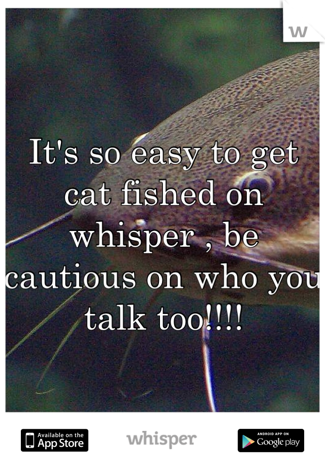 It's so easy to get cat fished on whisper , be cautious on who you talk too!!!!