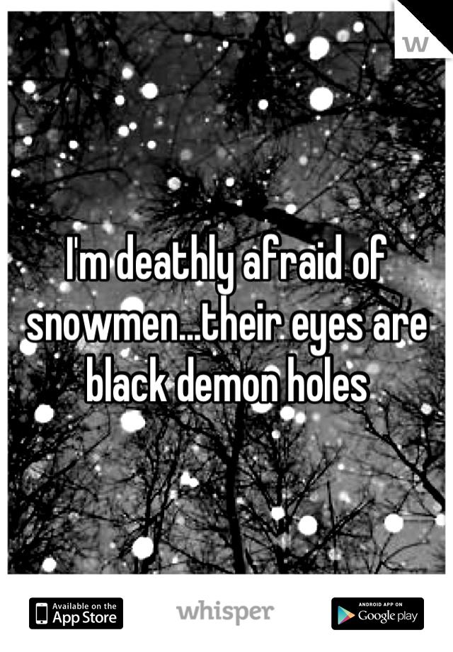 I'm deathly afraid of snowmen...their eyes are black demon holes