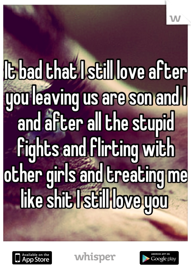 It bad that I still love after you leaving us are son and I and after all the stupid fights and flirting with other girls and treating me like shit I still love you