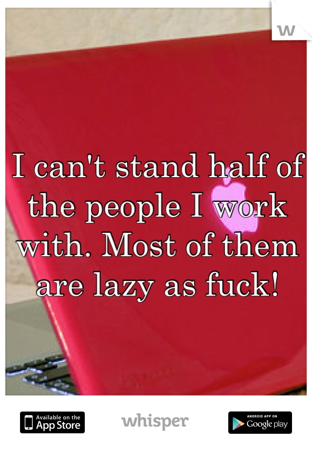 I can't stand half of the people I work with. Most of them are lazy as fuck!