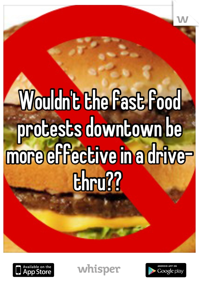 Wouldn't the fast food protests downtown be more effective in a drive-thru??