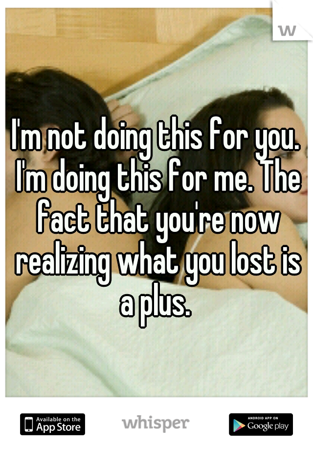 I'm not doing this for you. I'm doing this for me. The fact that you're now realizing what you lost is a plus.