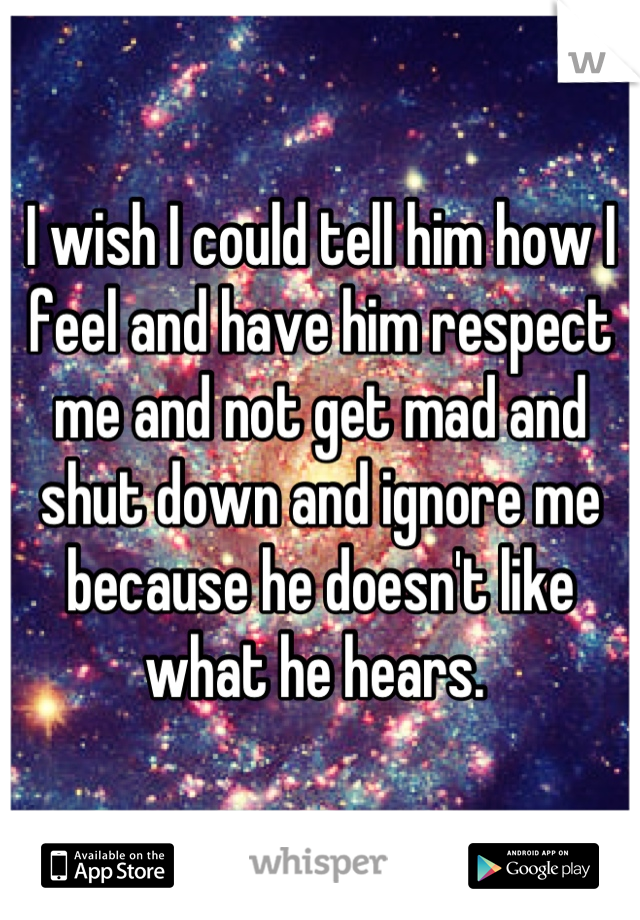 I wish I could tell him how I feel and have him respect me and not get mad and shut down and ignore me because he doesn't like what he hears.
