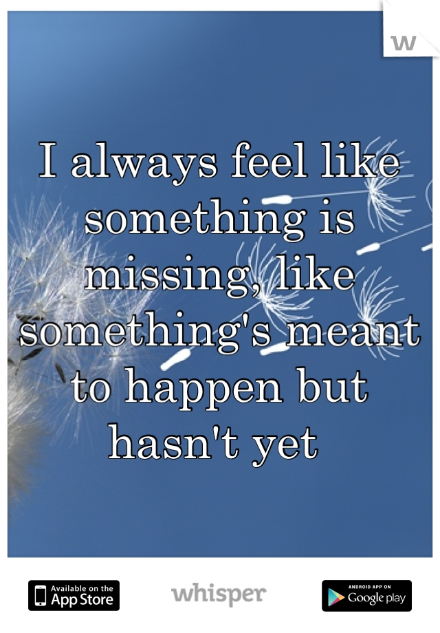 I always feel like something is missing, like something's meant to happen but hasn't yet