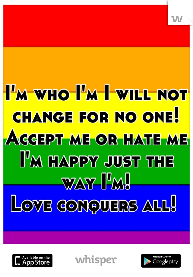 I'm who I'm I will not change for no one! Accept me or hate me I'm happy just the way I'm!  Love conquers all!