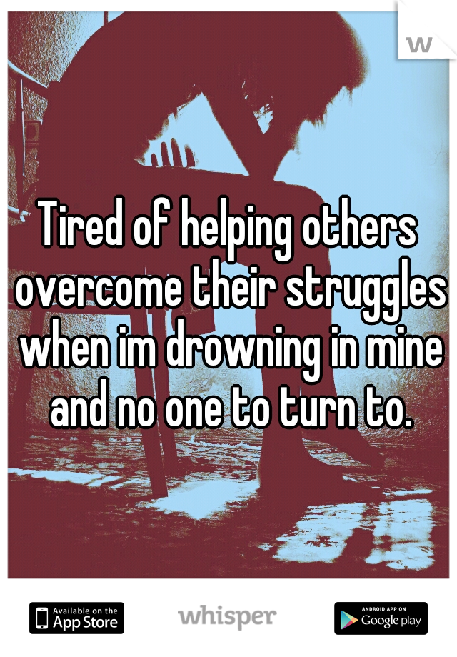 Tired of helping others overcome their struggles when im drowning in mine and no one to turn to.