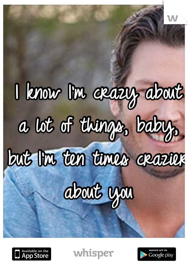 I know I'm crazy about a lot of things, baby, but I'm ten times crazier about you
