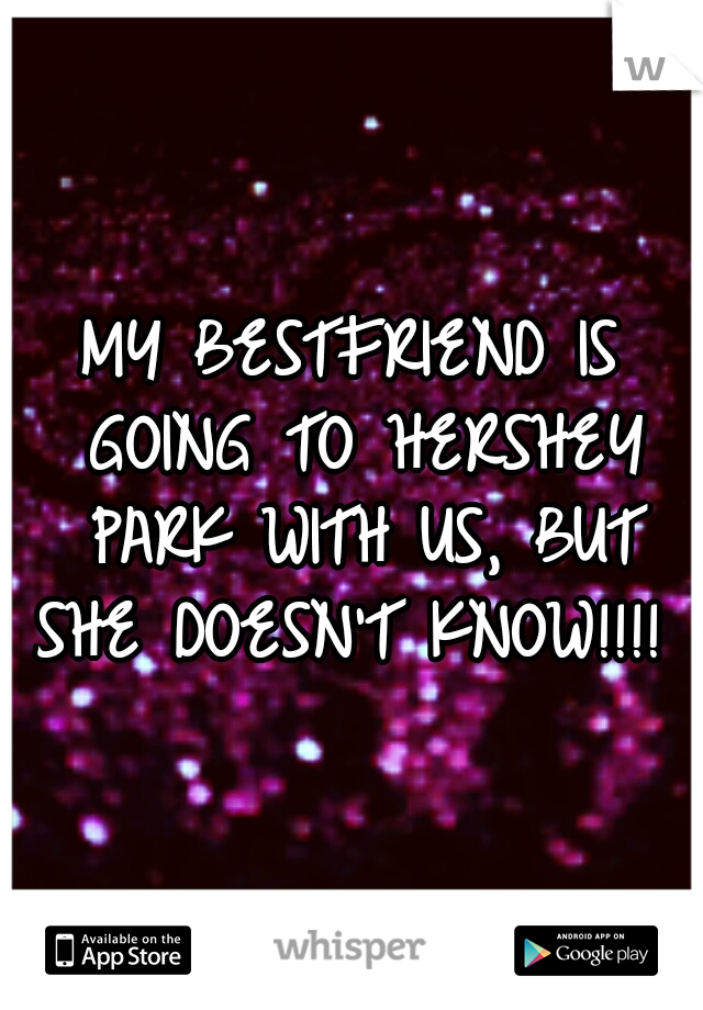 MY BESTFRIEND IS GOING TO HERSHEY PARK WITH US, BUT SHE DOESN'T KNOW!!!!