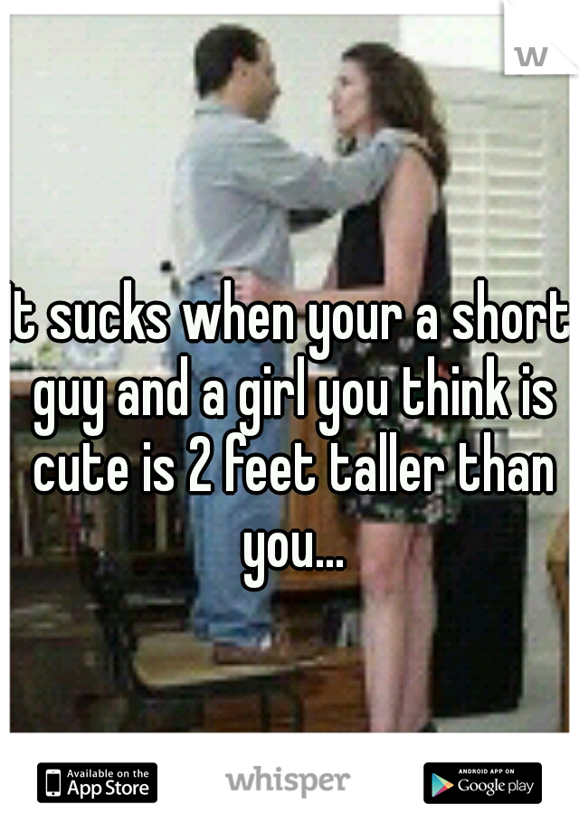 It sucks when your a short guy and a girl you think is cute is 2 feet taller than you...