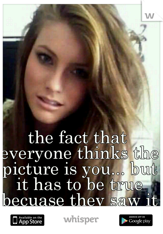 the fact that everyone thinks the picture is you... but it has to be true becuase they saw it on the Internet