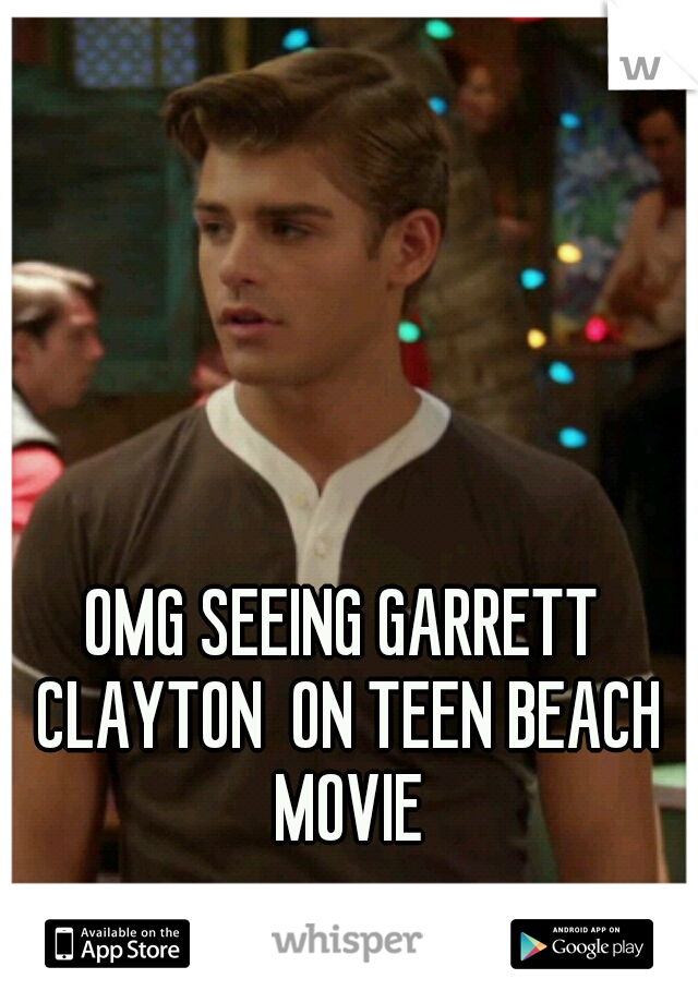 OMG SEEING GARRETT CLAYTON  ON TEEN BEACH MOVIE