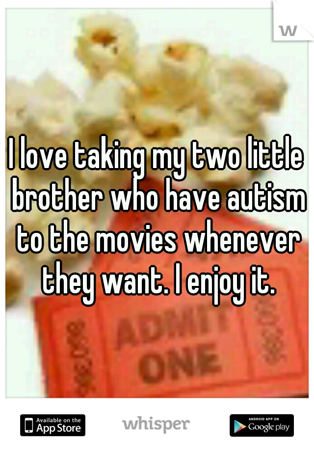 I love taking my two little brother who have autism to the movies whenever they want. I enjoy it.