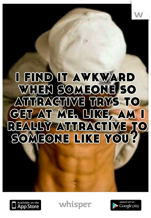 i find it awkward when someone so attractive trys to get at me. like, am i really attractive to someone like you?