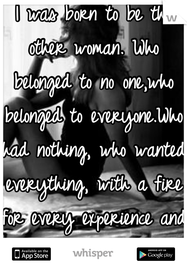 I was born to be the other woman. Who belonged to no one,who belonged to everyone.Who had nothing, who wanted everything, with a fire for every experience and an obsession for freedom