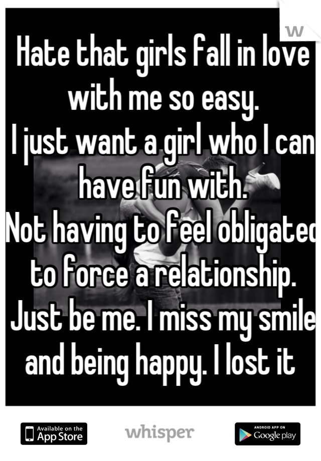 Hate that girls fall in love with me so easy. I just want a girl who I can have fun with.  Not having to feel obligated to force a relationship.  Just be me. I miss my smile and being happy. I lost it